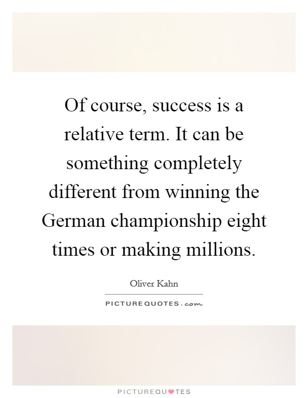 Of course, success is a relative term. It can be something completely different from winning the German championship eight times or making millions Picture Quote #1