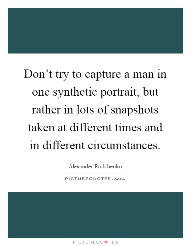 Don't try to capture a man in one synthetic portrait, but rather in lots of snapshots taken at different times and in different circumstances Picture Quote #1