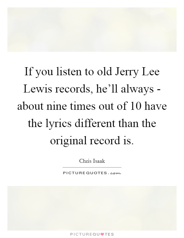 If you listen to old Jerry Lee Lewis records, he'll always - about nine times out of 10 have the lyrics different than the original record is Picture Quote #1