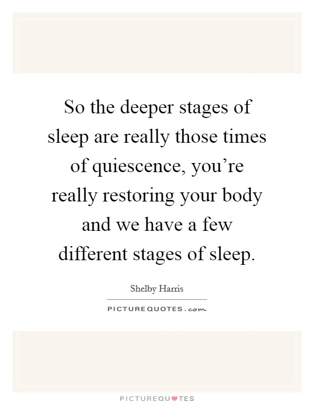 So the deeper stages of sleep are really those times of quiescence, you're really restoring your body and we have a few different stages of sleep Picture Quote #1