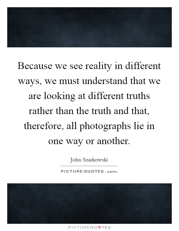 Because we see reality in different ways, we must understand that we are looking at different truths rather than the truth and that, therefore, all photographs lie in one way or another Picture Quote #1