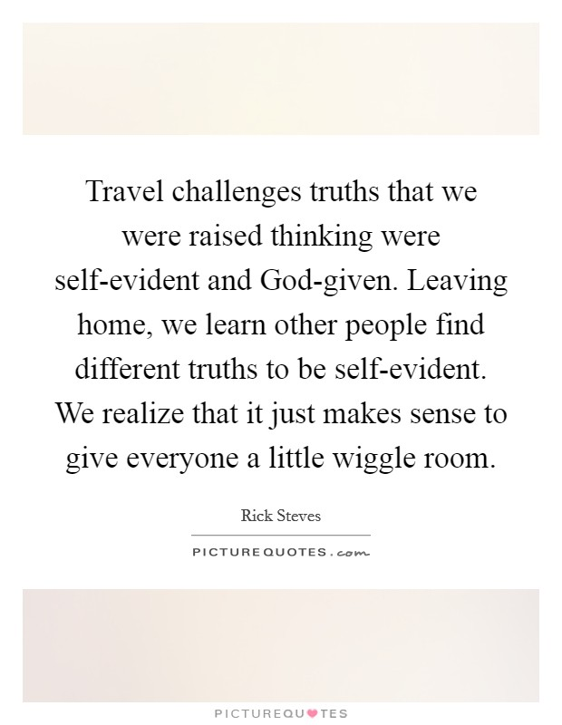 Travel challenges truths that we were raised thinking were self-evident and God-given. Leaving home, we learn other people find different truths to be self-evident. We realize that it just makes sense to give everyone a little wiggle room Picture Quote #1
