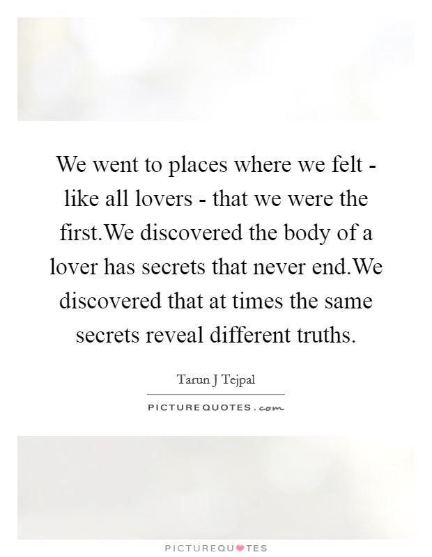 We went to places where we felt - like all lovers - that we were the first.We discovered the body of a lover has secrets that never end.We discovered that at times the same secrets reveal different truths Picture Quote #1