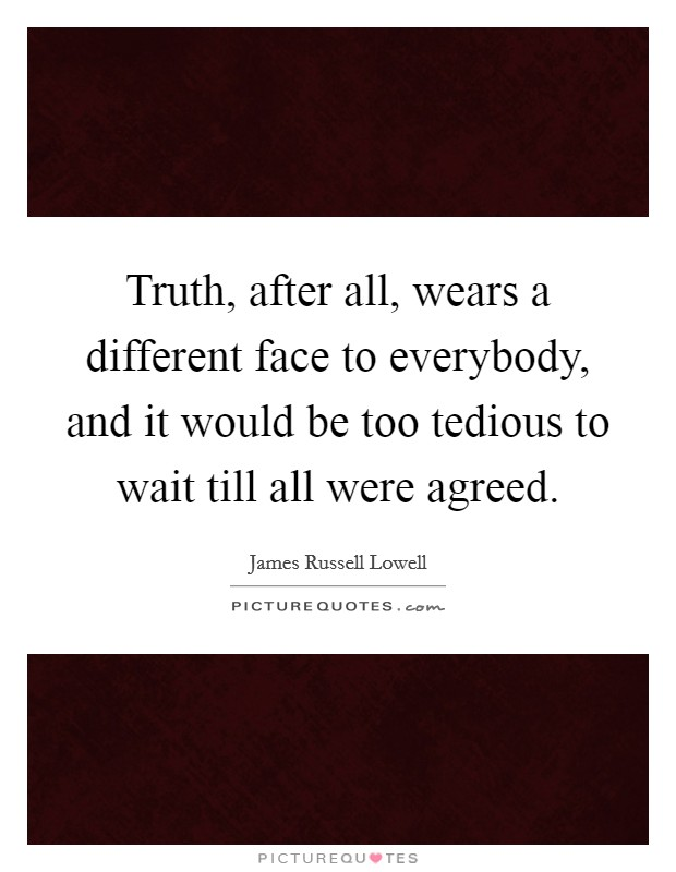 Truth, after all, wears a different face to everybody, and it would be too tedious to wait till all were agreed Picture Quote #1