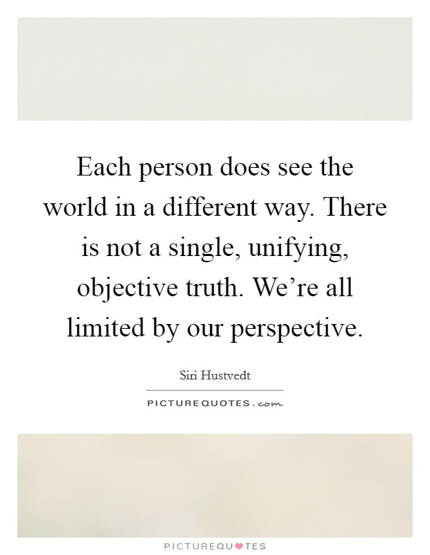 Each person does see the world in a different way. There is not a single, unifying, objective truth. We're all limited by our perspective Picture Quote #1