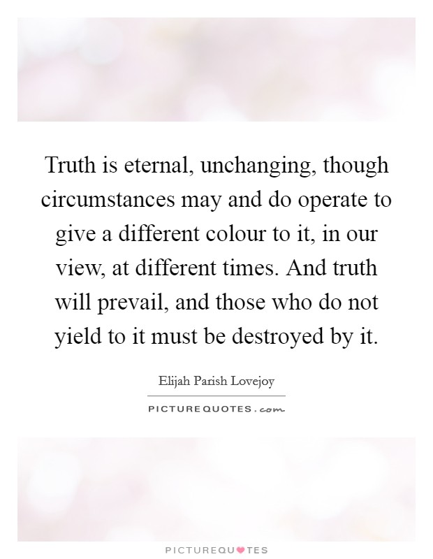 Truth is eternal, unchanging, though circumstances may and do operate to give a different colour to it, in our view, at different times. And truth will prevail, and those who do not yield to it must be destroyed by it Picture Quote #1