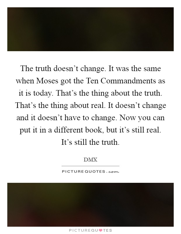 The truth doesn't change. It was the same when Moses got the Ten Commandments as it is today. That's the thing about the truth. That's the thing about real. It doesn't change and it doesn't have to change. Now you can put it in a different book, but it's still real. It's still the truth Picture Quote #1