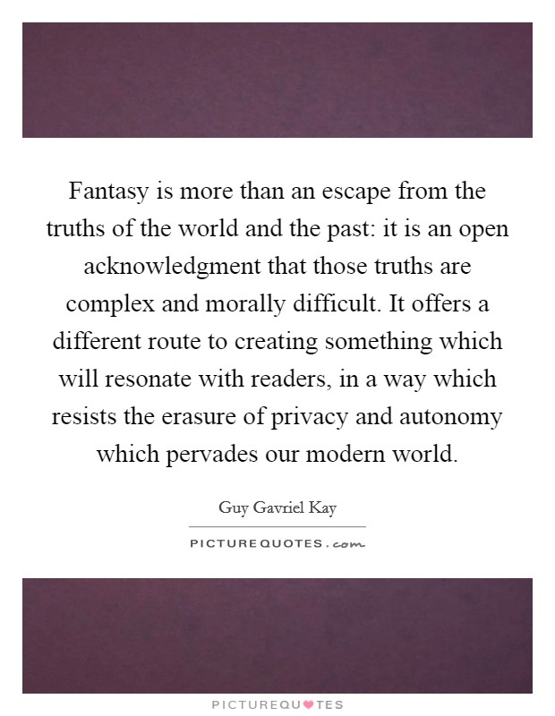 Fantasy is more than an escape from the truths of the world and the past: it is an open acknowledgment that those truths are complex and morally difficult. It offers a different route to creating something which will resonate with readers, in a way which resists the erasure of privacy and autonomy which pervades our modern world Picture Quote #1