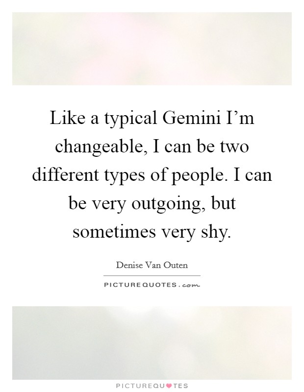 Like a typical Gemini I'm changeable, I can be two different types of people. I can be very outgoing, but sometimes very shy Picture Quote #1