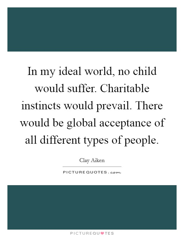 In my ideal world, no child would suffer. Charitable instincts would prevail. There would be global acceptance of all different types of people Picture Quote #1