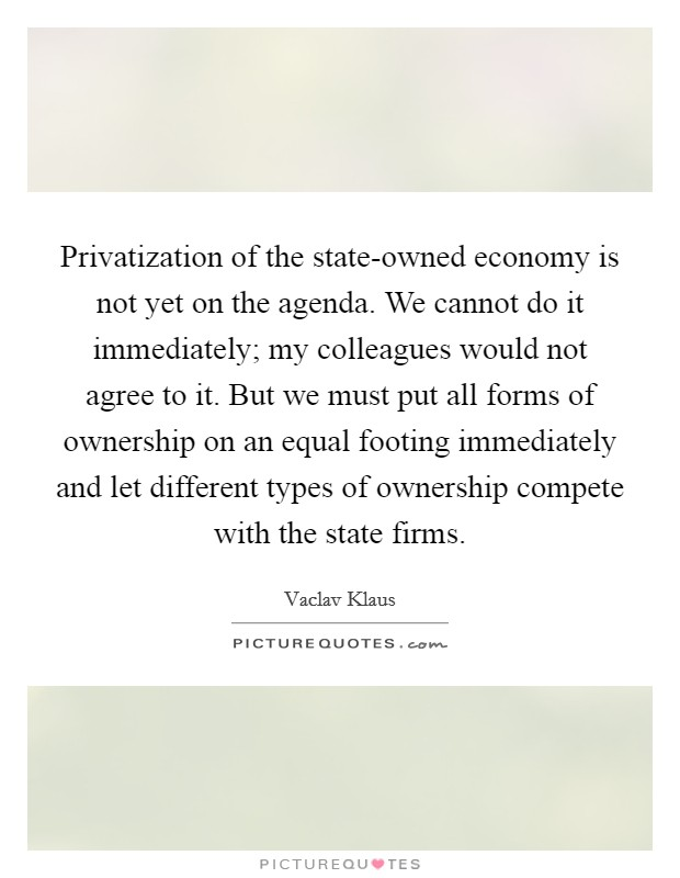 Privatization of the state-owned economy is not yet on the agenda. We cannot do it immediately; my colleagues would not agree to it. But we must put all forms of ownership on an equal footing immediately and let different types of ownership compete with the state firms Picture Quote #1