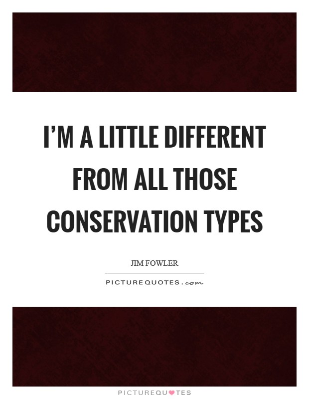 I'm a little different from all those conservation types Picture Quote #1