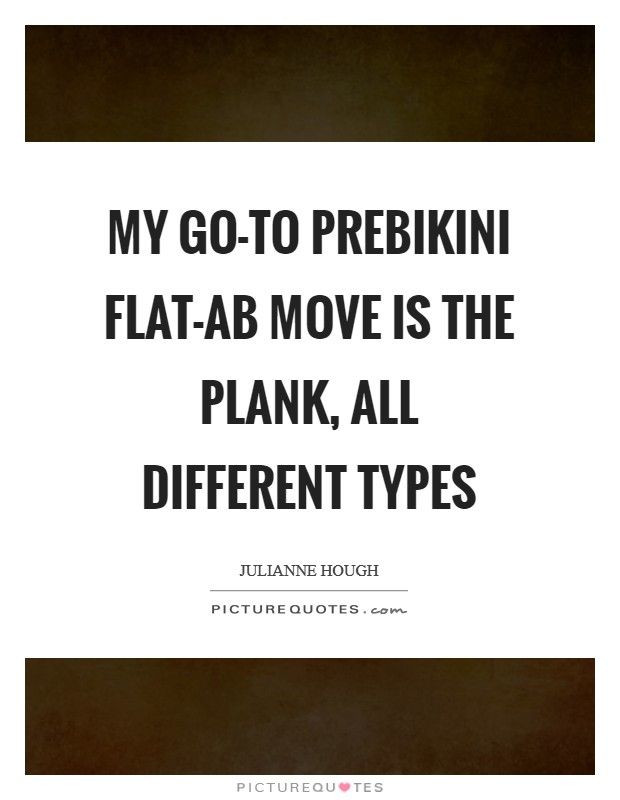 My go-to prebikini flat-ab move is the plank, all different types Picture Quote #1