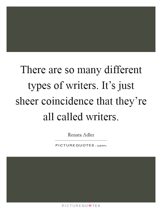 There are so many different types of writers. It's just sheer coincidence that they're all called writers Picture Quote #1