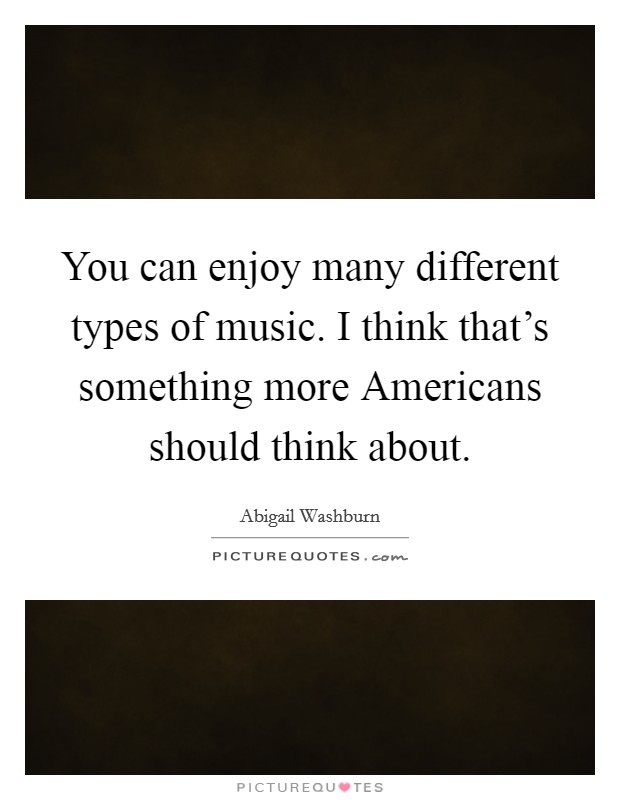 You can enjoy many different types of music. I think that's something more Americans should think about. Picture Quote #1