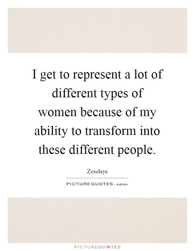 I get to represent a lot of different types of women because of my ability to transform into these different people Picture Quote #1