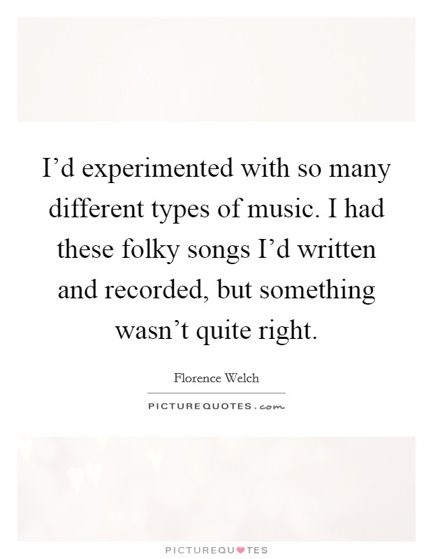 I'd experimented with so many different types of music. I had these folky songs I'd written and recorded, but something wasn't quite right Picture Quote #1
