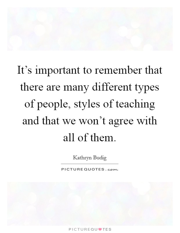 It's important to remember that there are many different types of people, styles of teaching and that we won't agree with all of them Picture Quote #1