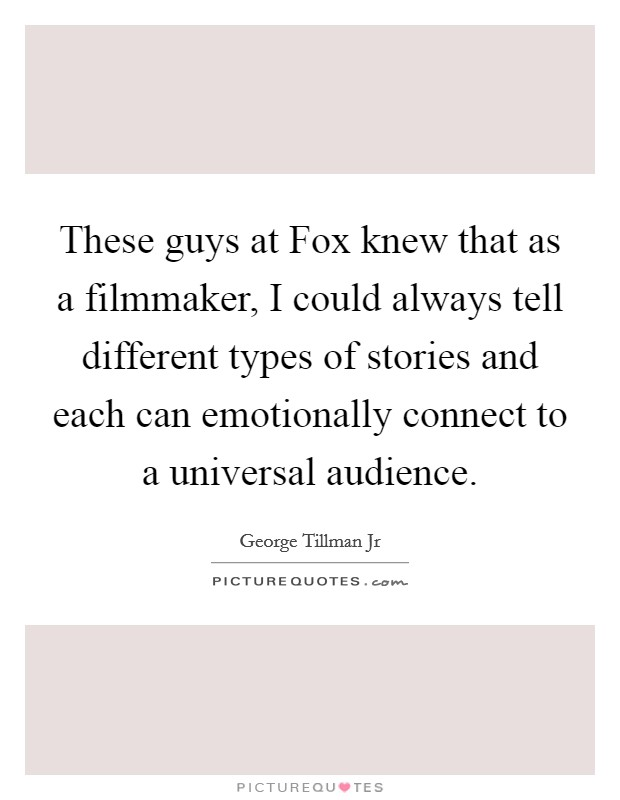 These guys at Fox knew that as a filmmaker, I could always tell different types of stories and each can emotionally connect to a universal audience Picture Quote #1