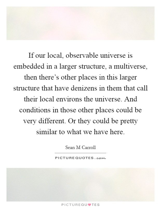 If our local, observable universe is embedded in a larger structure, a multiverse, then there's other places in this larger structure that have denizens in them that call their local environs the universe. And conditions in those other places could be very different. Or they could be pretty similar to what we have here. Picture Quote #1