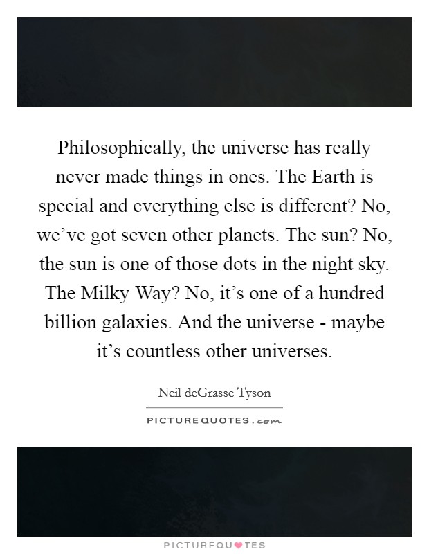 Philosophically, the universe has really never made things in ones. The Earth is special and everything else is different? No, we've got seven other planets. The sun? No, the sun is one of those dots in the night sky. The Milky Way? No, it's one of a hundred billion galaxies. And the universe - maybe it's countless other universes Picture Quote #1