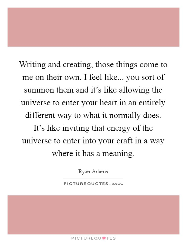 Writing and creating, those things come to me on their own. I feel like... you sort of summon them and it's like allowing the universe to enter your heart in an entirely different way to what it normally does. It's like inviting that energy of the universe to enter into your craft in a way where it has a meaning Picture Quote #1
