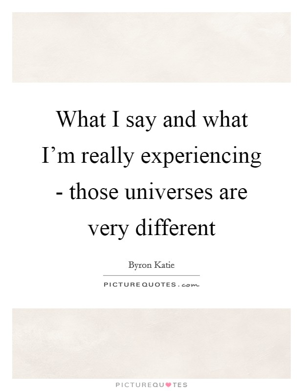 What I say and what I'm really experiencing - those universes are very different Picture Quote #1