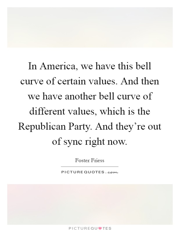 In America, we have this bell curve of certain values. And then we have another bell curve of different values, which is the Republican Party. And they're out of sync right now Picture Quote #1