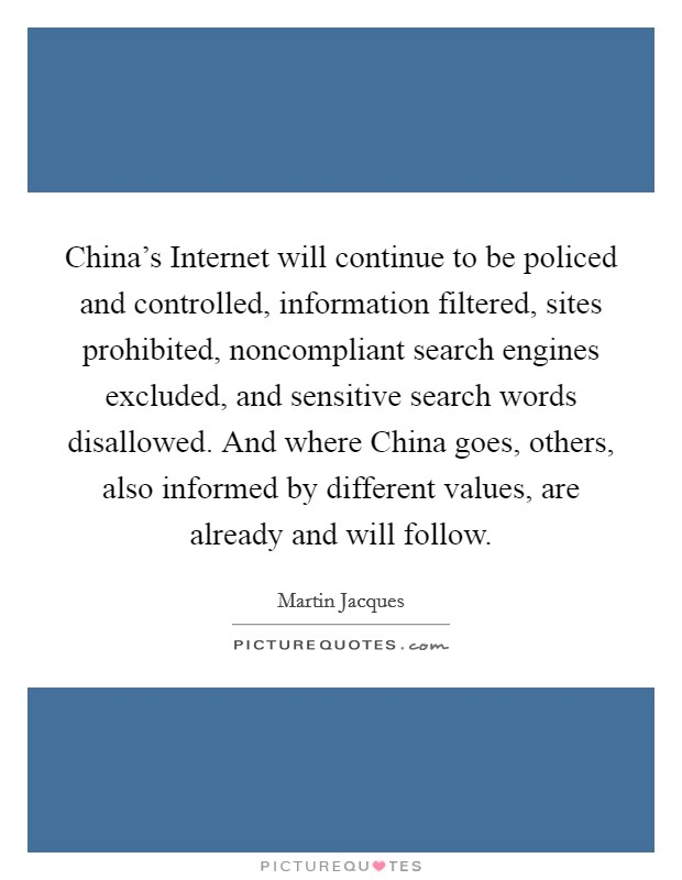 China's Internet will continue to be policed and controlled, information filtered, sites prohibited, noncompliant search engines excluded, and sensitive search words disallowed. And where China goes, others, also informed by different values, are already and will follow Picture Quote #1