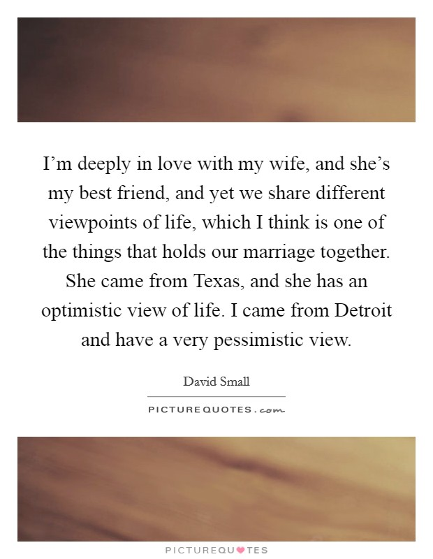 I'm deeply in love with my wife, and she's my best friend, and yet we share different viewpoints of life, which I think is one of the things that holds our marriage together. She came from Texas, and she has an optimistic view of life. I came from Detroit and have a very pessimistic view Picture Quote #1