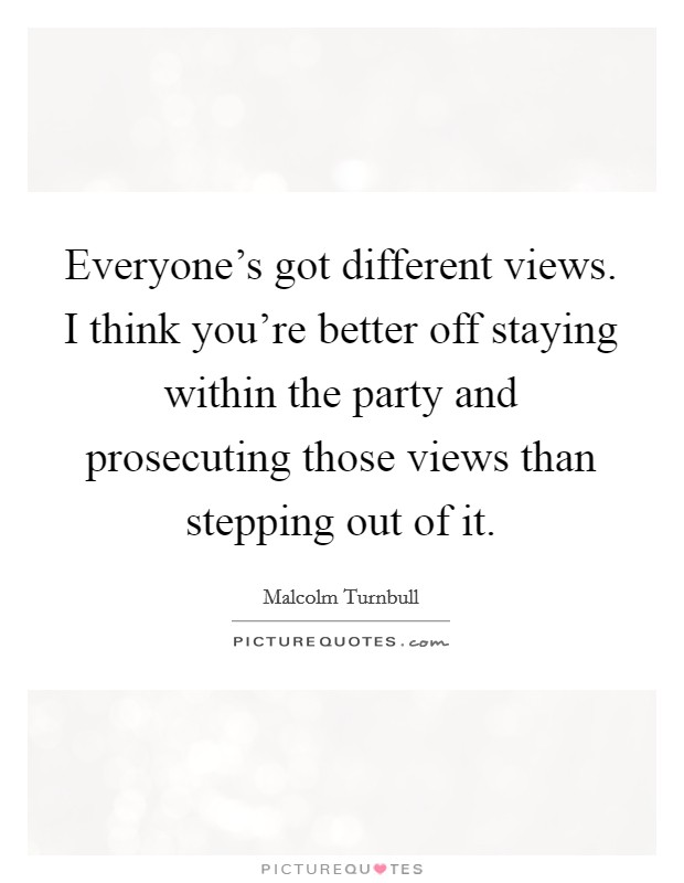 Everyone's got different views. I think you're better off staying within the party and prosecuting those views than stepping out of it Picture Quote #1