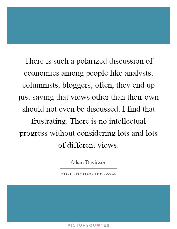 There is such a polarized discussion of economics among people like analysts, columnists, bloggers; often, they end up just saying that views other than their own should not even be discussed. I find that frustrating. There is no intellectual progress without considering lots and lots of different views Picture Quote #1