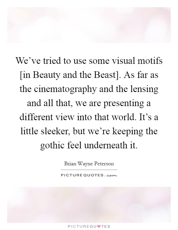 We've tried to use some visual motifs [in Beauty and the Beast]. As far as the cinematography and the lensing and all that, we are presenting a different view into that world. It's a little sleeker, but we're keeping the gothic feel underneath it Picture Quote #1