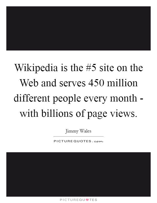 Wikipedia is the #5 site on the Web and serves 450 million different people every month - with billions of page views Picture Quote #1