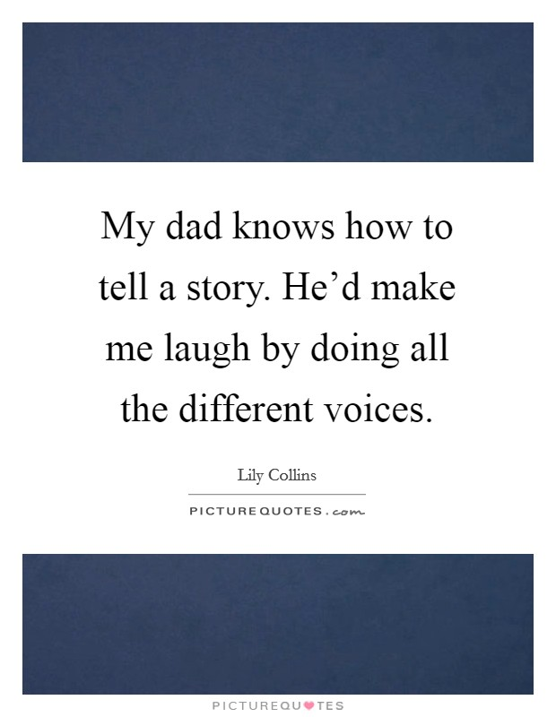 My dad knows how to tell a story. He'd make me laugh by doing all the different voices Picture Quote #1