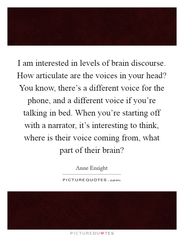 I am interested in levels of brain discourse. How articulate are the voices in your head? You know, there's a different voice for the phone, and a different voice if you're talking in bed. When you're starting off with a narrator, it's interesting to think, where is their voice coming from, what part of their brain? Picture Quote #1