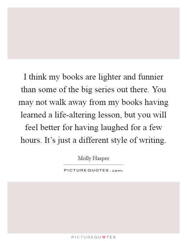 I think my books are lighter and funnier than some of the big series out there. You may not walk away from my books having learned a life-altering lesson, but you will feel better for having laughed for a few hours. It's just a different style of writing Picture Quote #1