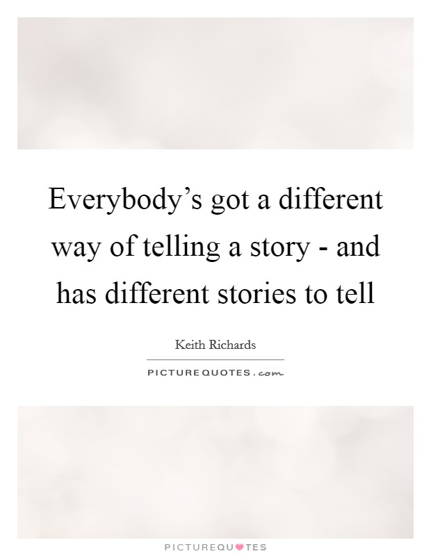 Everybody's got a different way of telling a story - and has different stories to tell Picture Quote #1