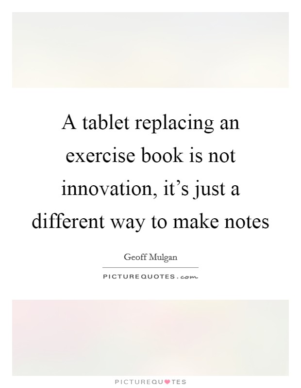 A tablet replacing an exercise book is not innovation, it's just a different way to make notes Picture Quote #1