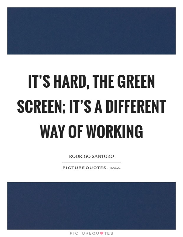 It's hard, the green screen; it's a different way of working Picture Quote #1