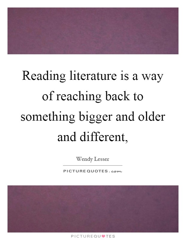 Reading literature is a way of reaching back to something bigger and older and different, Picture Quote #1