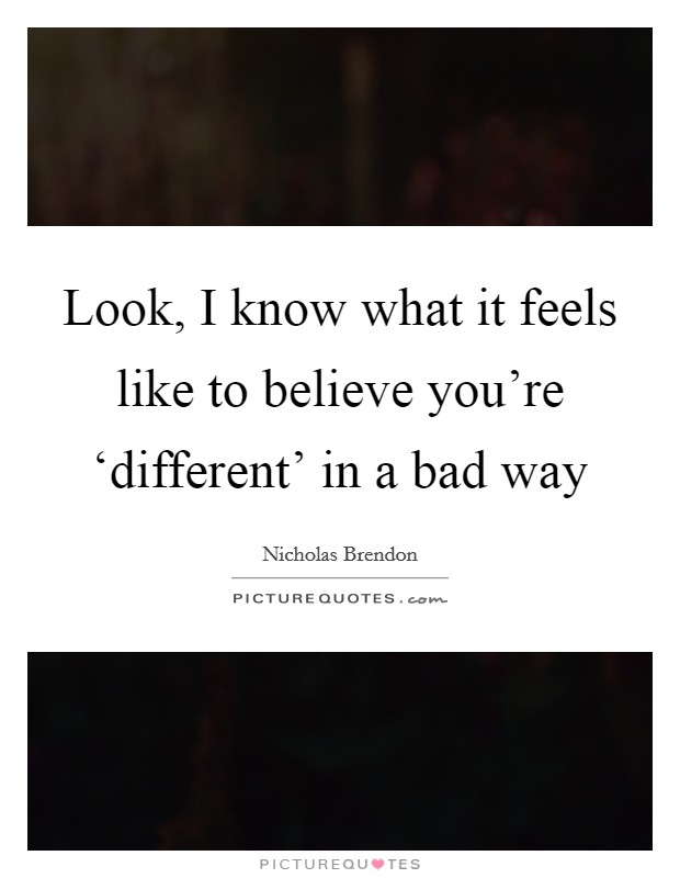 Look, I know what it feels like to believe you're 'different' in a bad way Picture Quote #1