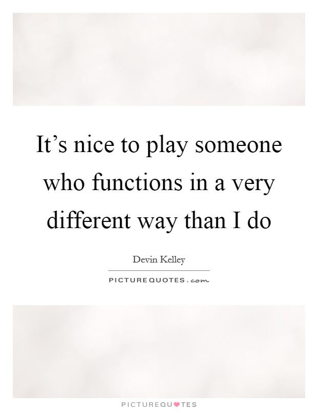 It's nice to play someone who functions in a very different way than I do Picture Quote #1