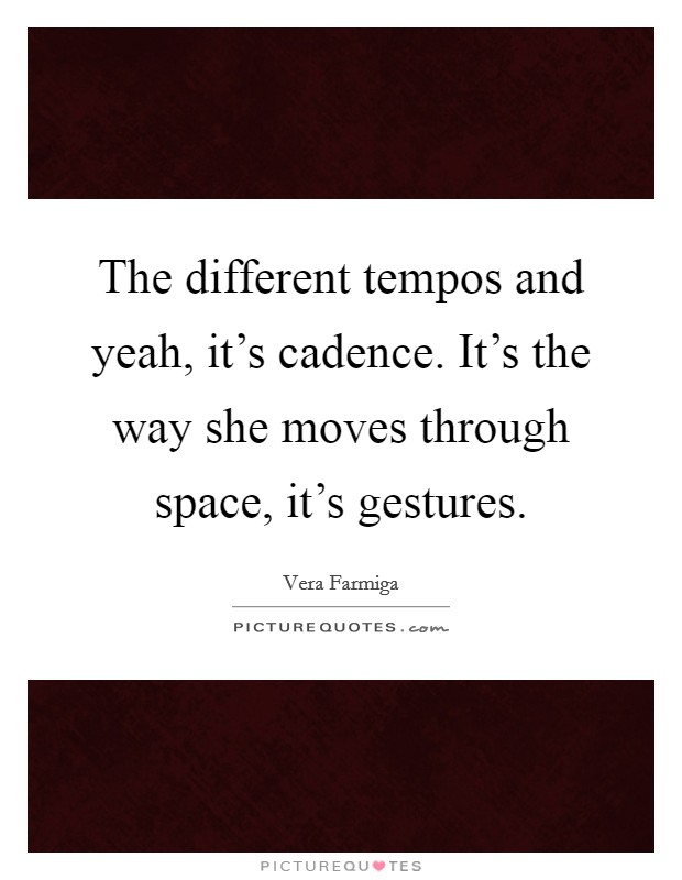 The different tempos and yeah, it's cadence. It's the way she moves through space, it's gestures Picture Quote #1