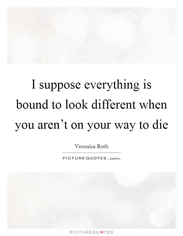 I suppose everything is bound to look different when you aren't on your way to die Picture Quote #1