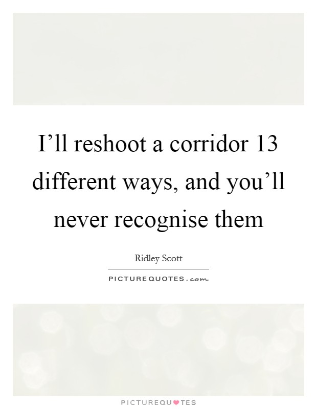 I'll reshoot a corridor 13 different ways, and you'll never recognise them Picture Quote #1