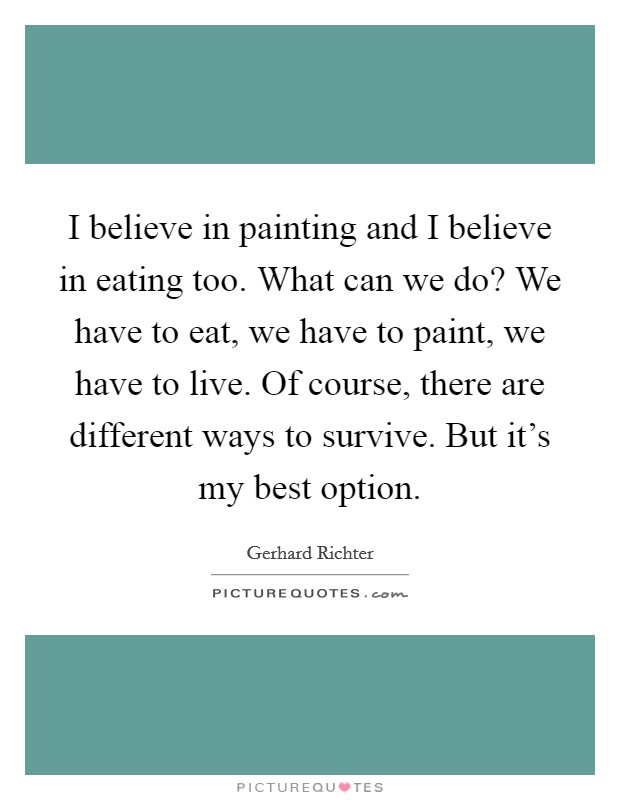 I believe in painting and I believe in eating too. What can we do? We have to eat, we have to paint, we have to live. Of course, there are different ways to survive. But it's my best option Picture Quote #1