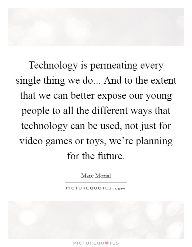 Technology is permeating every single thing we do... And to the extent that we can better expose our young people to all the different ways that technology can be used, not just for video games or toys, we're planning for the future Picture Quote #1