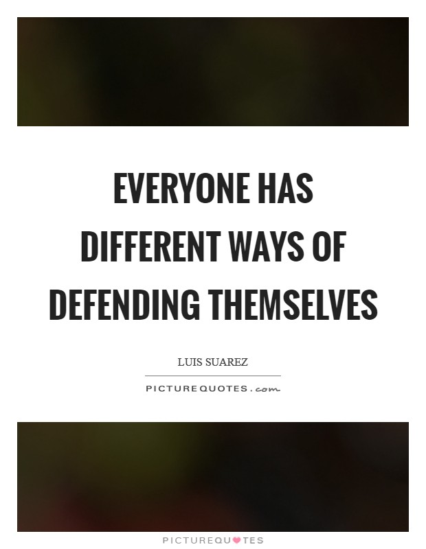 Everyone has different ways of defending themselves Picture Quote #1