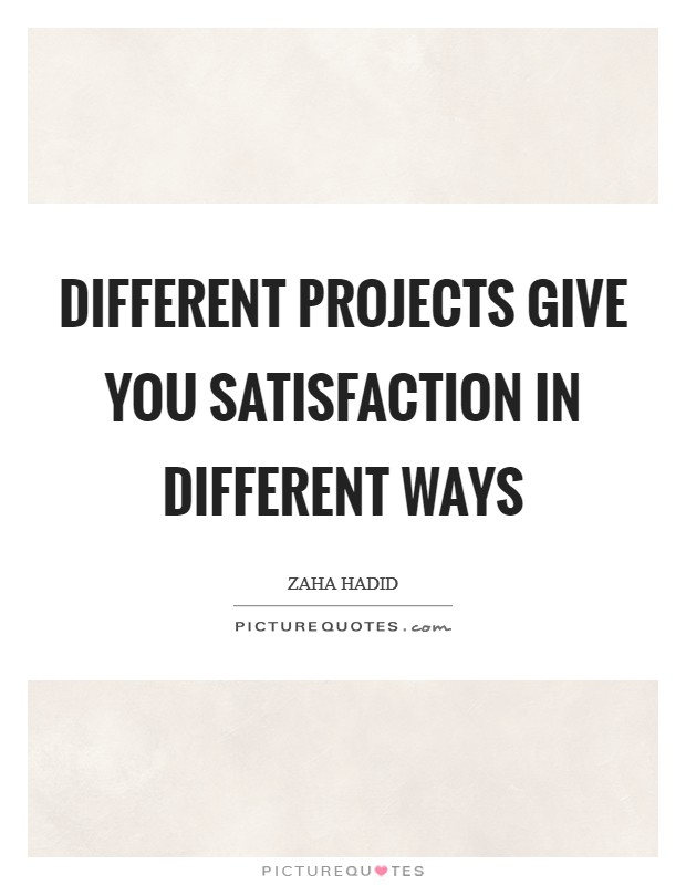 Different projects give you satisfaction in different ways Picture Quote #1